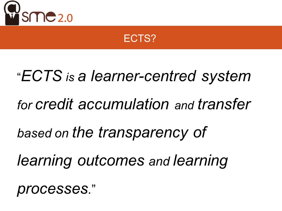 ECTS ECTS is a learner-centred system for credit accumulation and transfer based on the transparency of learning outcomes and learning processes.