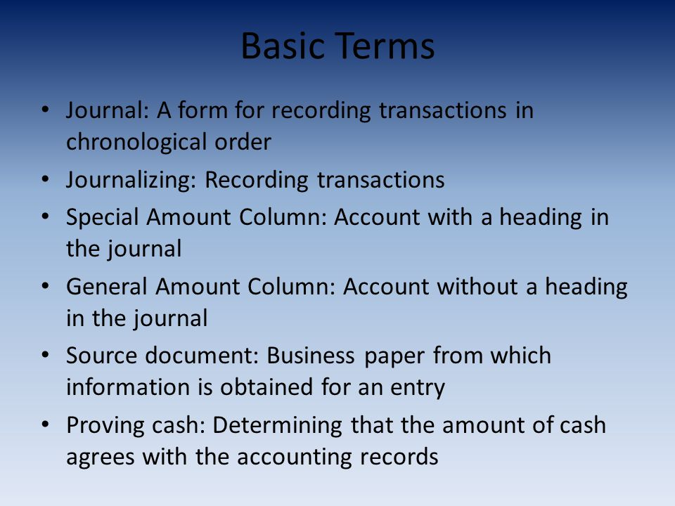 Basic Terms Journal: A form for recording transactions in chronological order. Journalizing: Recording transactions.