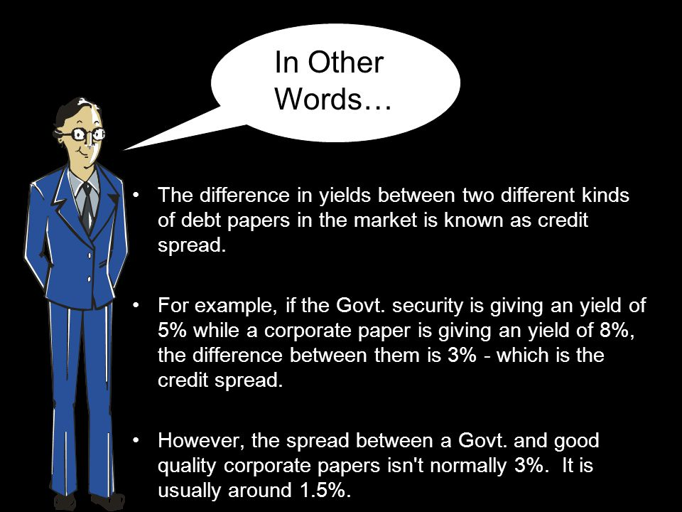 In Other Words… The difference in yields between two different kinds of debt papers in the market is known as credit spread.