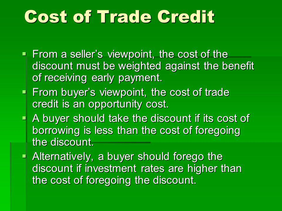 Cost of Trade Credit From a seller's viewpoint, the cost of the discount must be weighted against the benefit of receiving early payment.