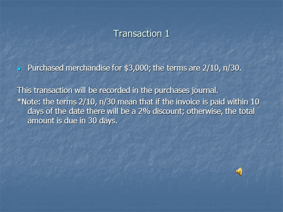 Transaction 1 Purchased merchandise for $3,000; the terms are 2/10, n/30. This transaction will be recorded in the purchases journal.