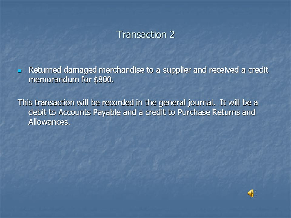 Transaction 2 Returned damaged merchandise to a supplier and received a credit memorandum for $800.