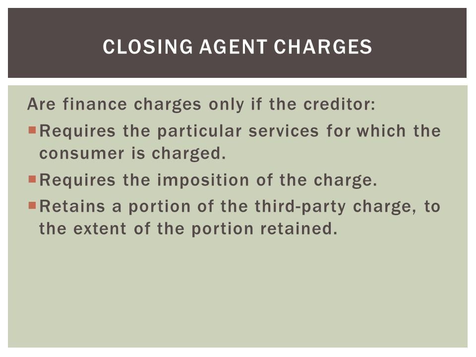 Closing Agent Charges Are finance charges only if the creditor:
