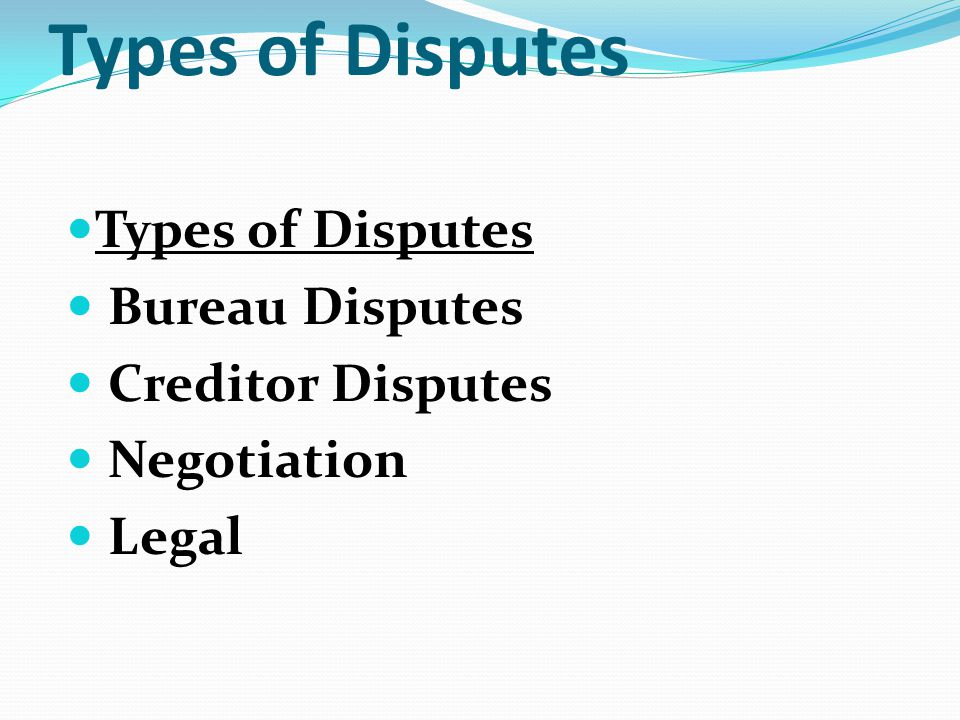 Types of Disputes Types of Disputes Bureau Disputes Creditor Disputes