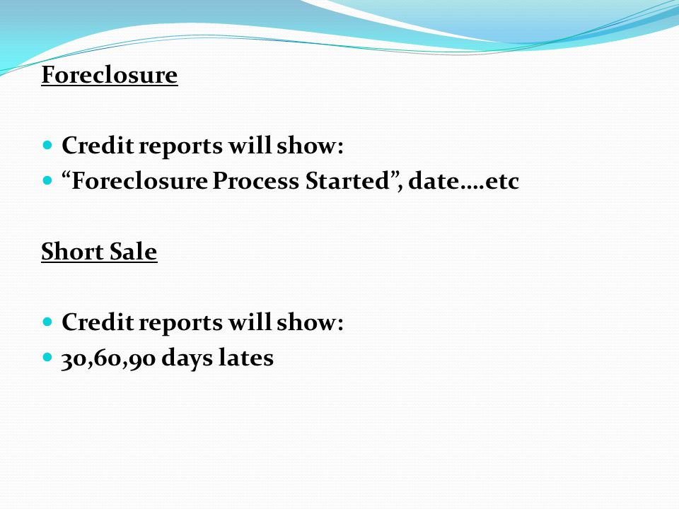 Foreclosure Credit reports will show: Foreclosure Process Started , date….etc.