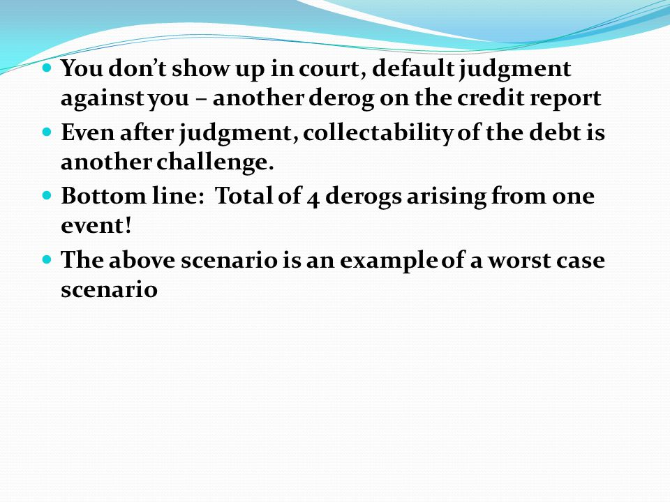 You don't show up in court, default judgment against you – another derog on the credit report