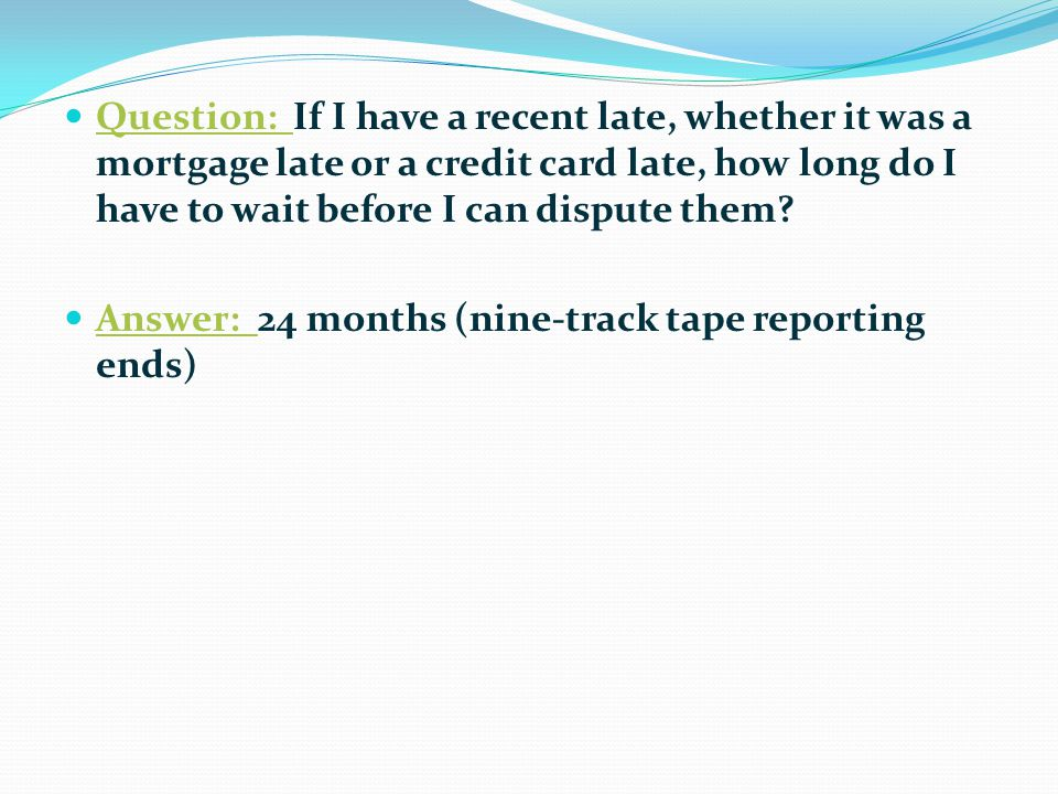 Question: If I have a recent late, whether it was a mortgage late or a credit card late, how long do I have to wait before I can dispute them