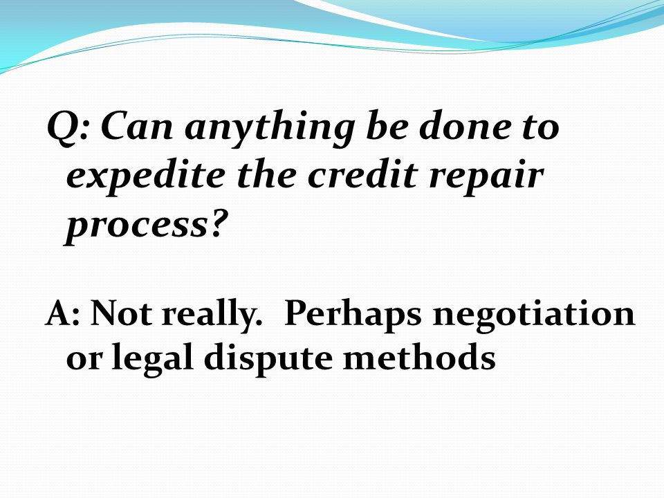 Q: Can anything be done to expedite the credit repair process