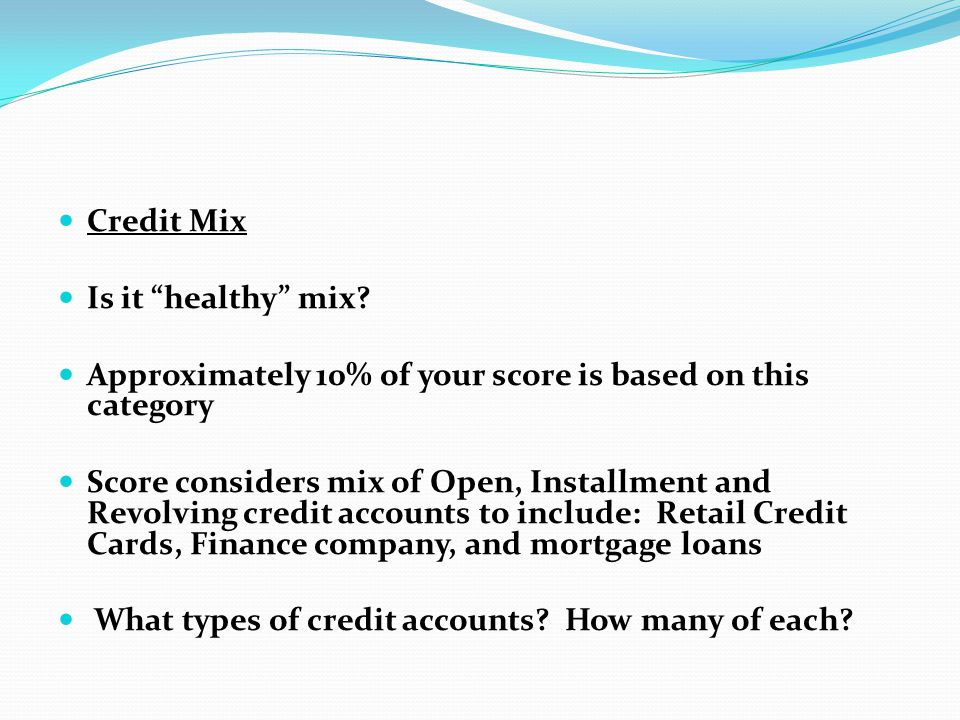 Credit Mix Is it healthy mix Approximately 10% of your score is based on this category.
