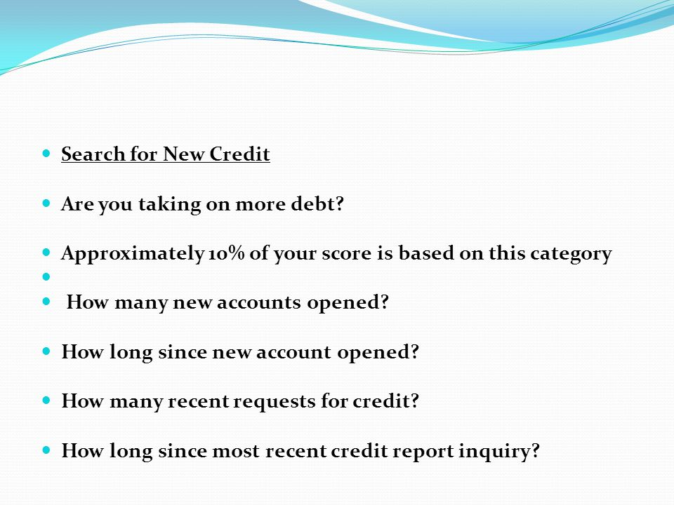 Search for New Credit Are you taking on more debt Approximately 10% of your score is based on this category.