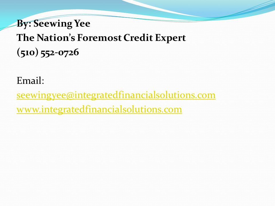By: Seewing Yee The Nation's Foremost Credit Expert (510) 552-0726 Email: seewingyee@integratedfinancialsolutions.com www.integratedfinancialsolutions.com