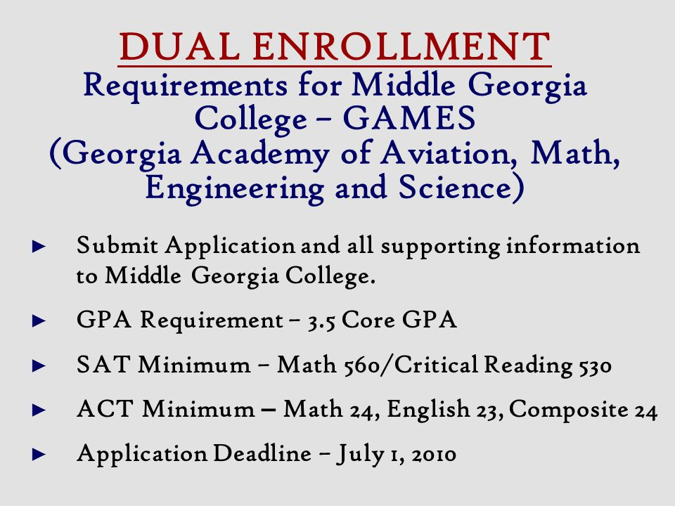 DUAL ENROLLMENT Requirements for Middle Georgia College – GAMES (Georgia Academy of Aviation, Math, Engineering and Science)