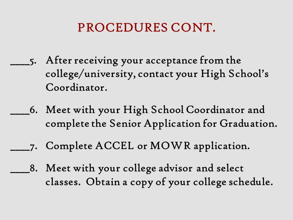 PROCEDURES CONT. ____5. After receiving your acceptance from the college/university, contact your High School's Coordinator.