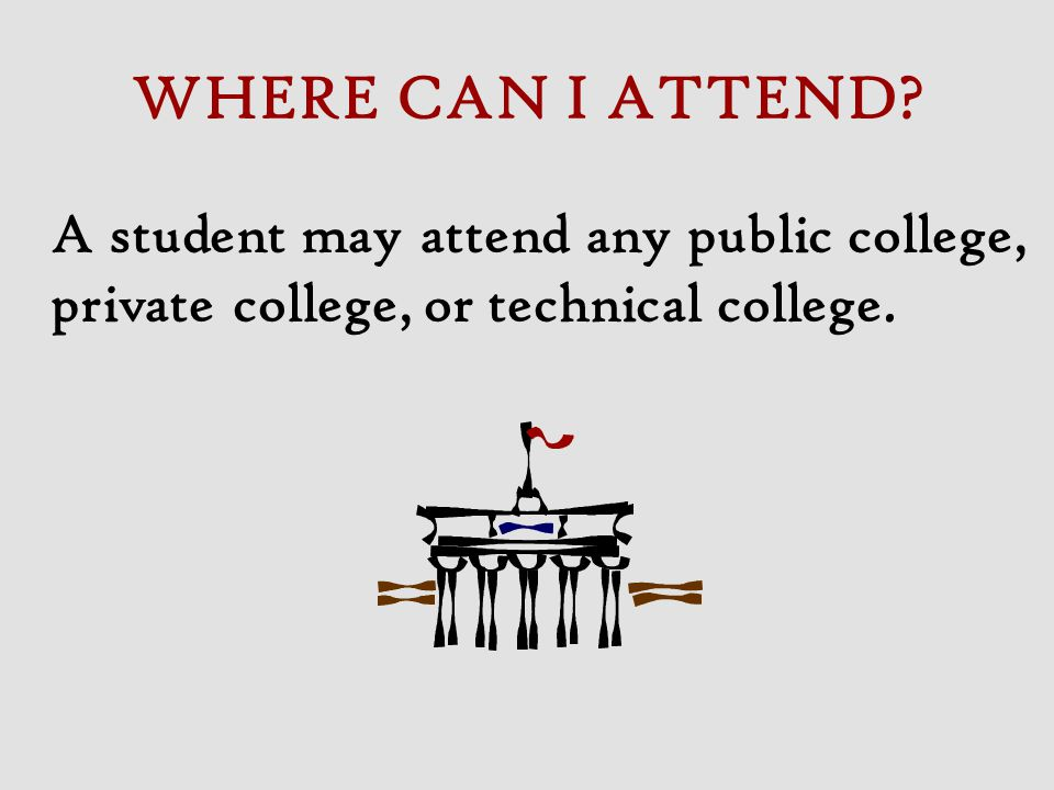 WHERE CAN I ATTEND A student may attend any public college, private college, or technical college.