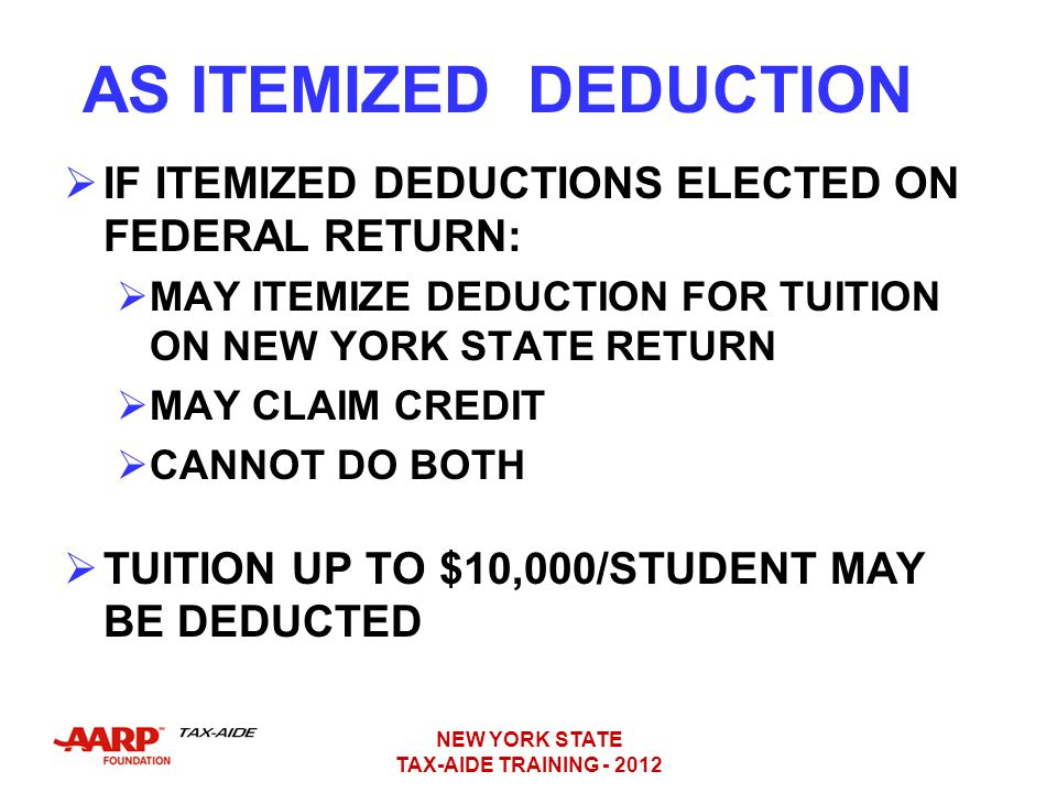 AS ITEMIZED DEDUCTION IF ITEMIZED DEDUCTIONS ELECTED ON FEDERAL RETURN: MAY ITEMIZE DEDUCTION FOR TUITION ON NEW YORK STATE RETURN.