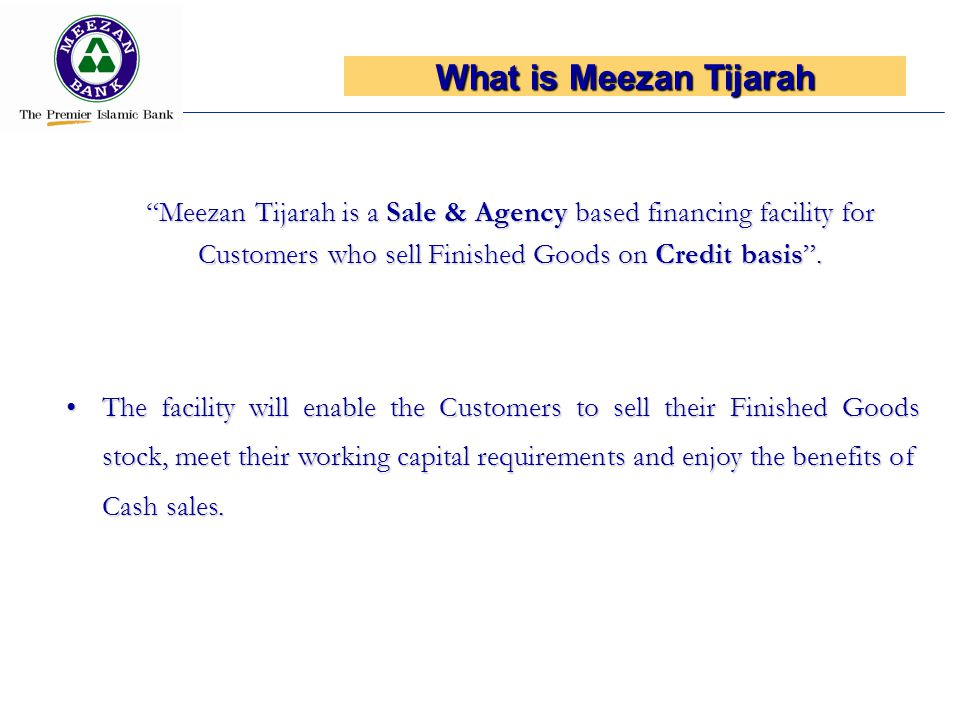 What is Meezan Tijarah Meezan Tijarah is a Sale & Agency based financing facility for Customers who sell Finished Goods on Credit basis .