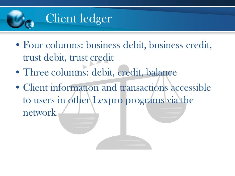 Client ledger Four columns: business debit, business credit, trust debit, trust credit. Three columns: debit, credit, balance.