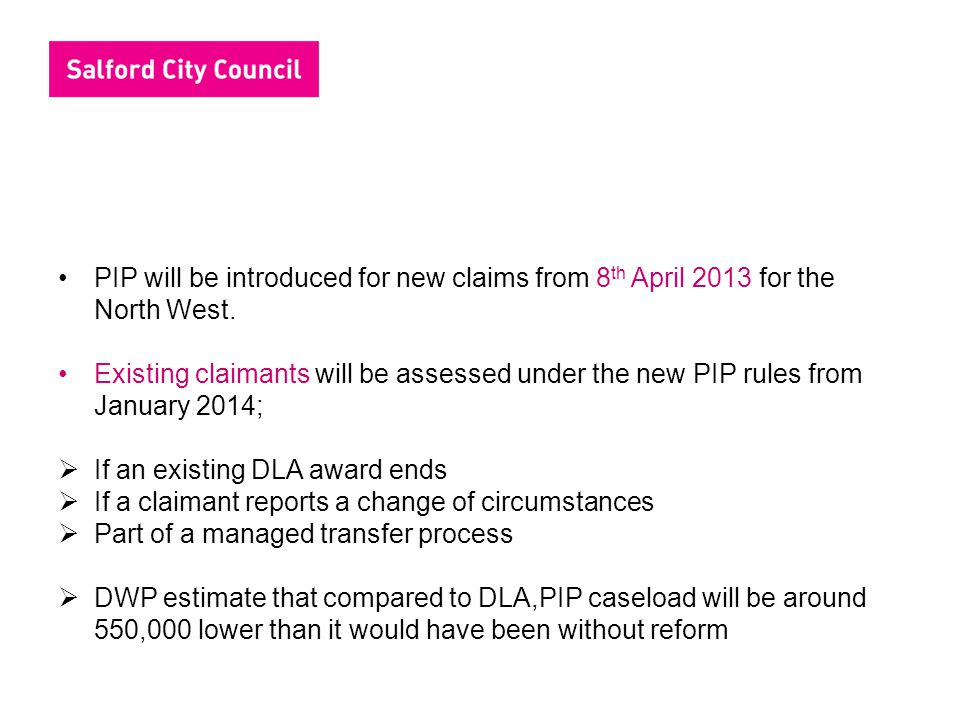 PIP will be introduced for new claims from 8th April 2013 for the North West.