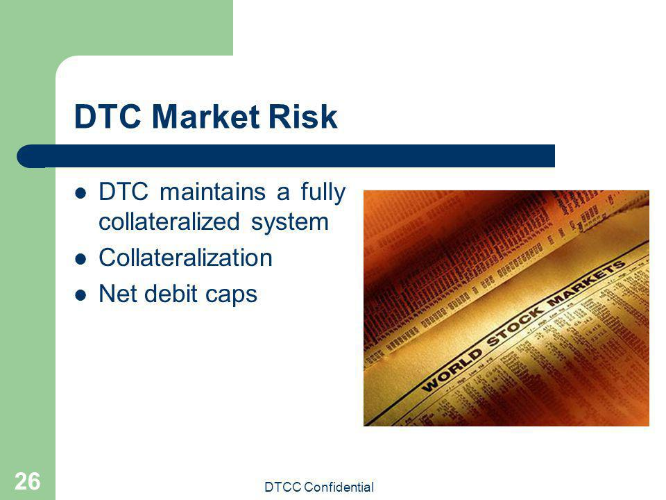 DTC Market Risk DTC maintains a fully collateralized system