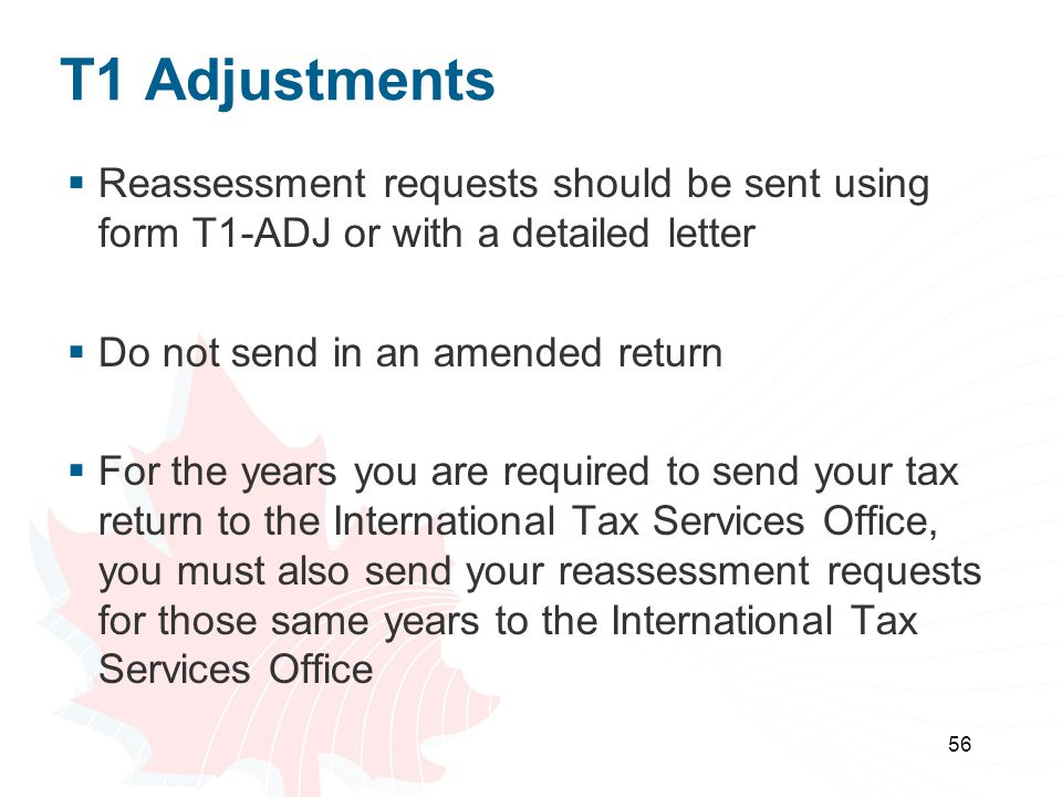 T1 Adjustments Reassessment requests should be sent using form T1-ADJ or with a detailed letter. Do not send in an amended return.