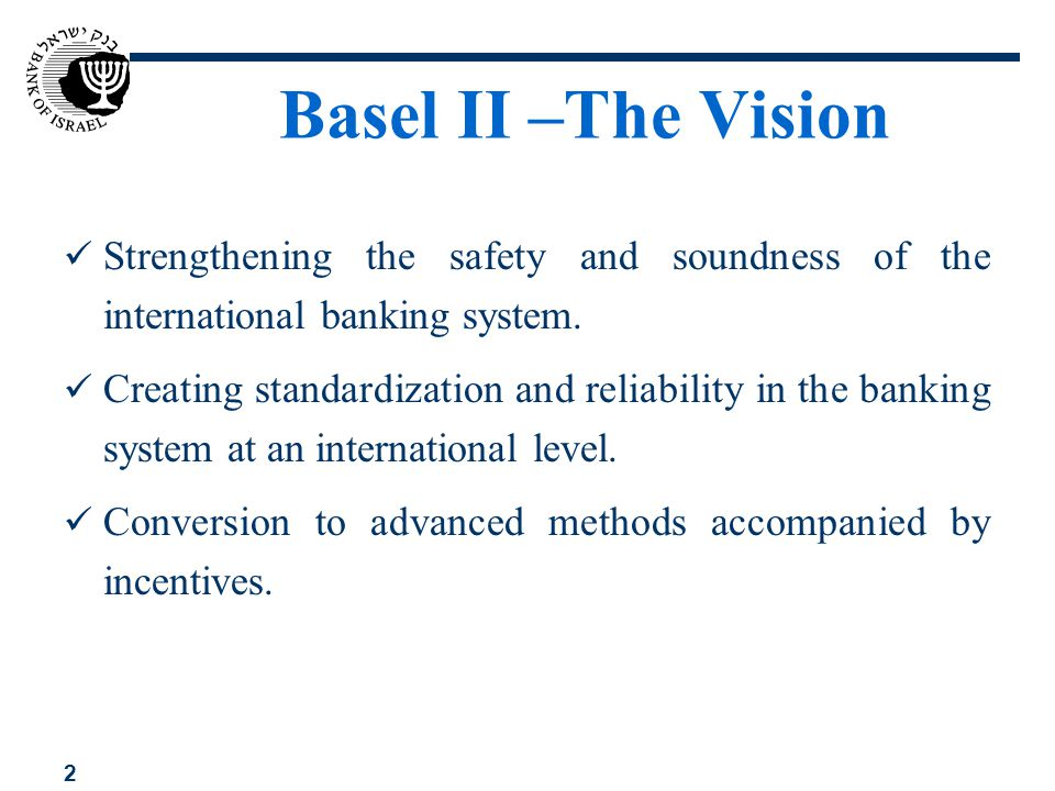 Basel II –The Vision Strengthening the safety and soundness of the international banking system.