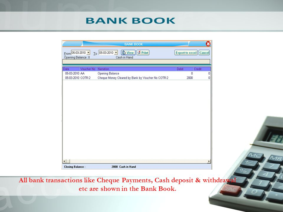 All bank transactions like Cheque Payments, Cash deposit & withdrawal etc are shown in the Bank Book.