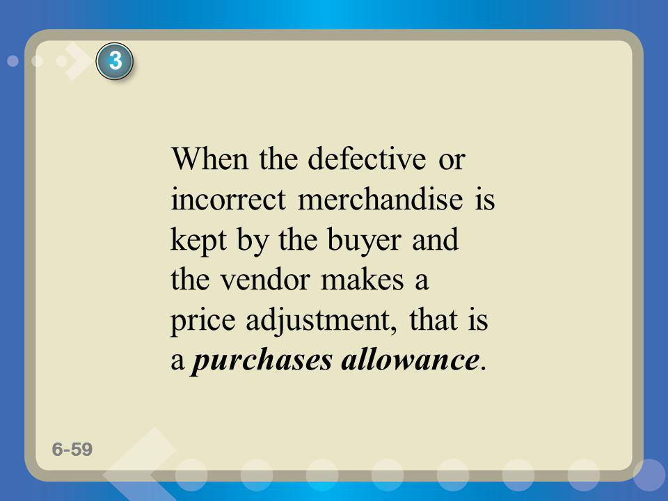 3 When the defective or incorrect merchandise is kept by the buyer and the vendor makes a price adjustment, that is a purchases allowance.