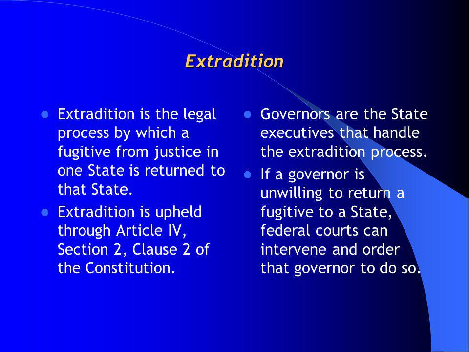 Extradition Extradition is the legal process by which a fugitive from justice in one State is returned to that State.