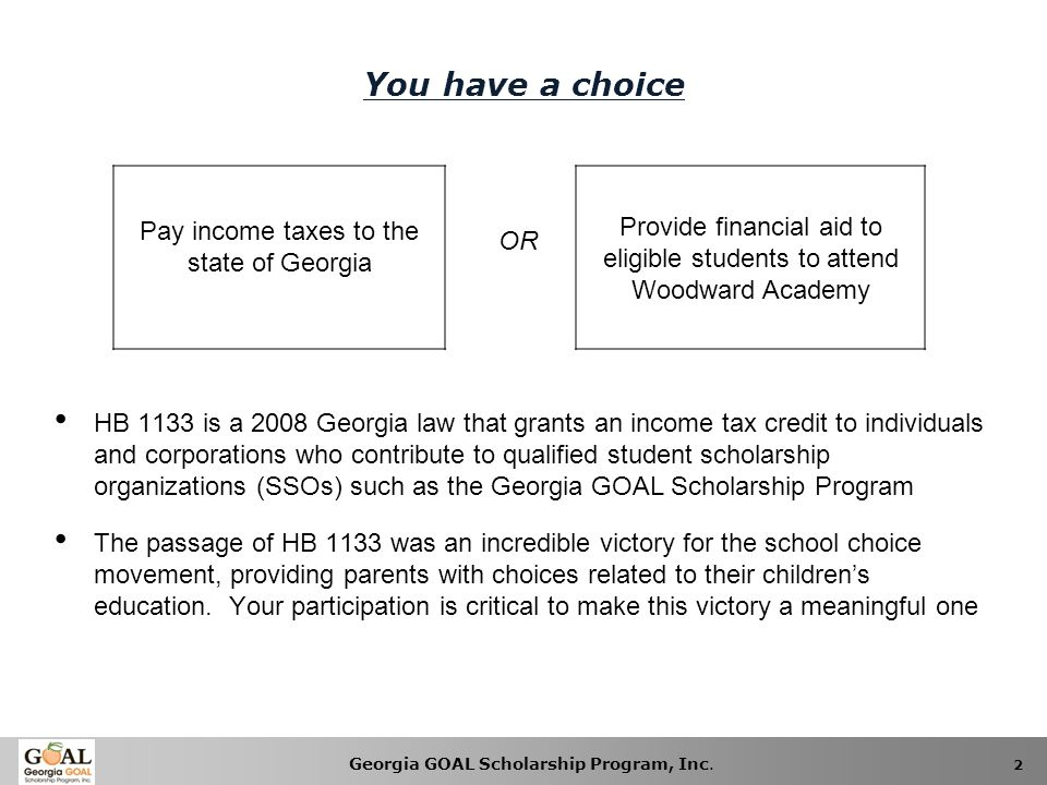 You have a choice Pay income taxes to the state of Georgia. Provide financial aid to eligible students to attend Woodward Academy.