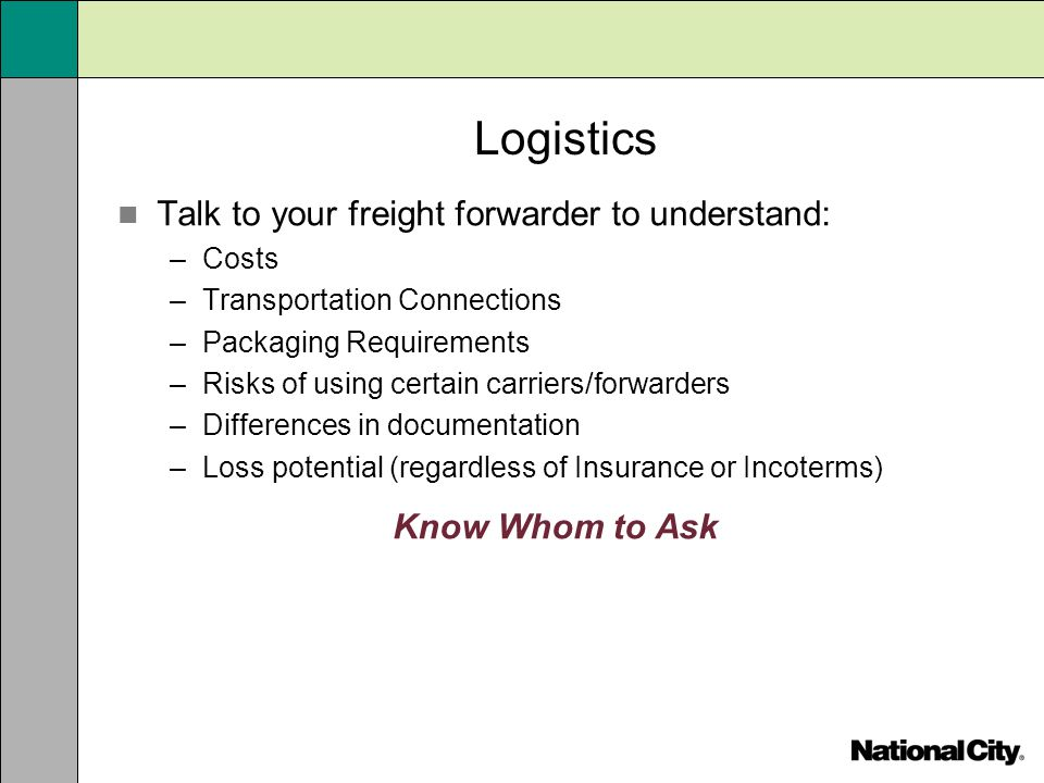 Logistics Talk to your freight forwarder to understand: