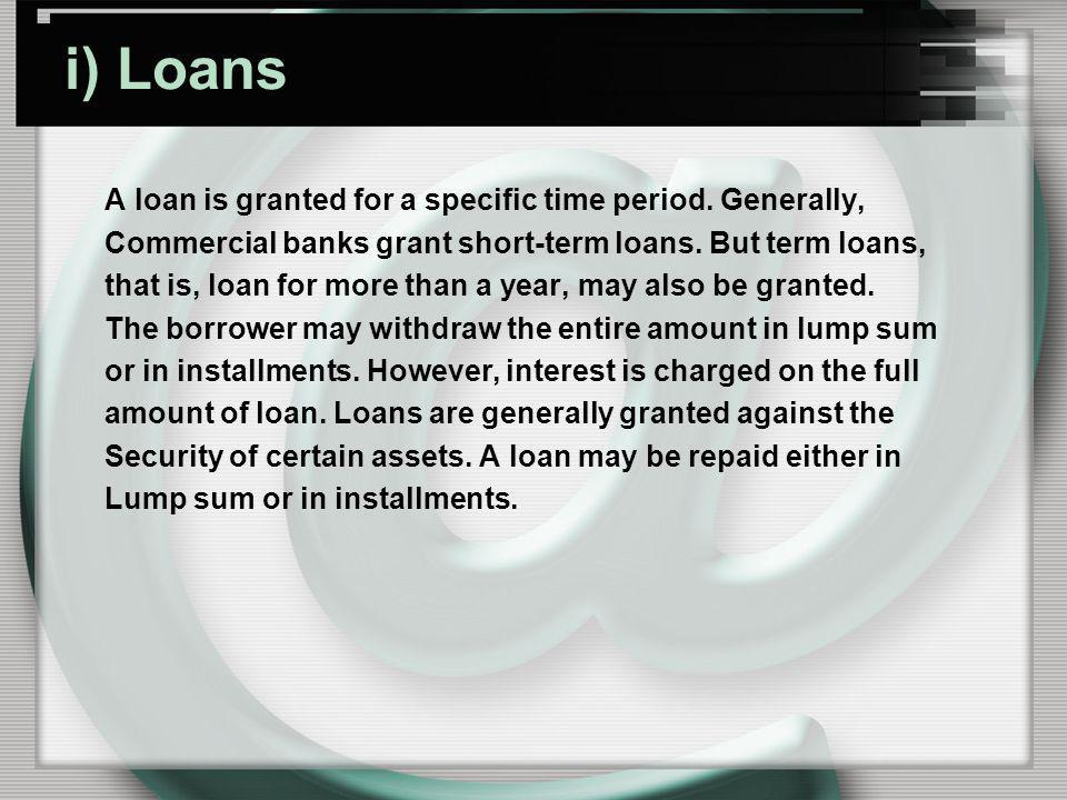 i) Loans A loan is granted for a specific time period. Generally,