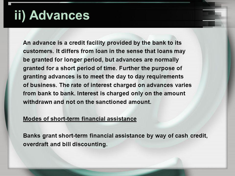 ii) Advances An advance is a credit facility provided by the bank to its. customers. It differs from loan in the sense that loans may.