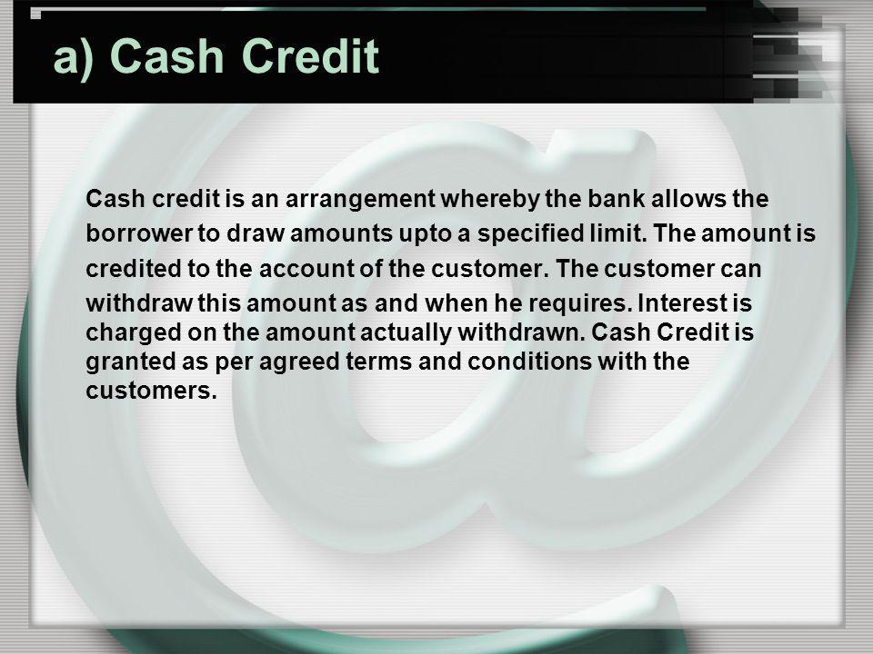 a) Cash Credit Cash credit is an arrangement whereby the bank allows the. borrower to draw amounts upto a specified limit. The amount is.