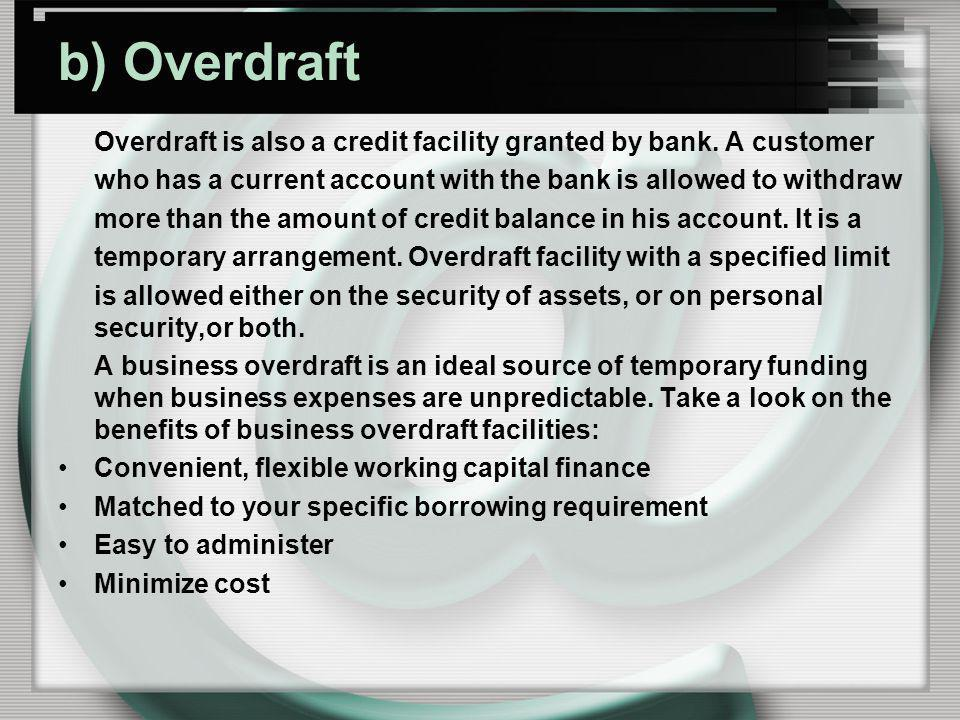 b) Overdraft Overdraft is also a credit facility granted by bank. A customer. who has a current account with the bank is allowed to withdraw.