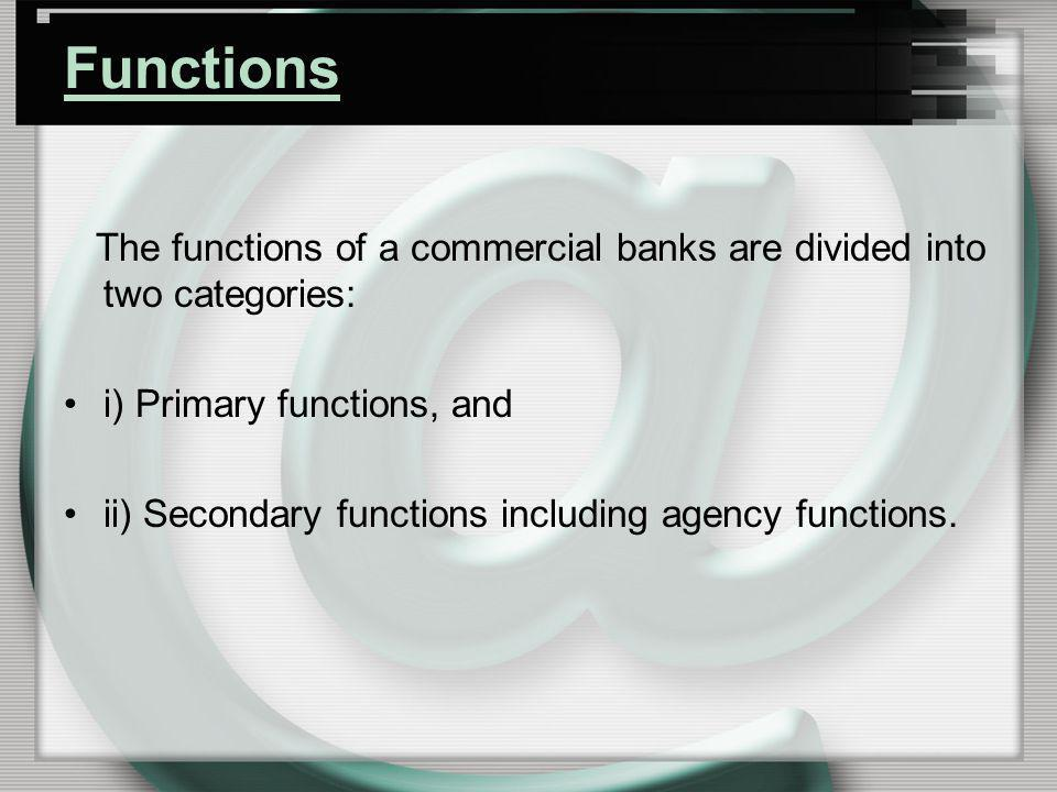 Functions The functions of a commercial banks are divided into two categories: i) Primary functions, and.