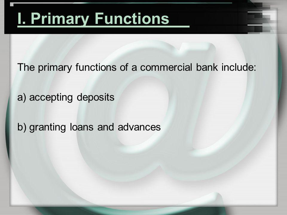 I. Primary Functions The primary functions of a commercial bank include: a) accepting deposits.