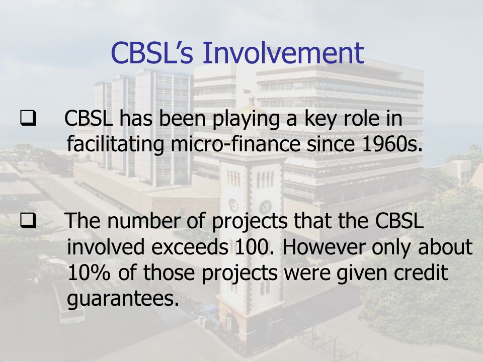 CBSL's Involvement CBSL has been playing a key role in facilitating micro-finance since 1960s.