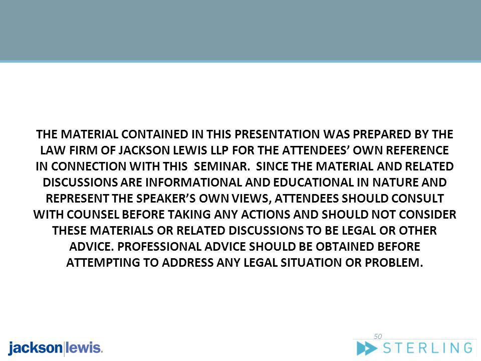 THE MATERIAL CONTAINED IN THIS PRESENTATION WAS PREPARED BY THE LAW FIRM OF JACKSON LEWIS LLP FOR THE ATTENDEES' OWN REFERENCE IN CONNECTION WITH THIS SEMINAR. SINCE THE MATERIAL AND RELATED DISCUSSIONS ARE INFORMATIONAL AND EDUCATIONAL IN NATURE AND REPRESENT THE SPEAKER'S OWN VIEWS, ATTENDEES SHOULD CONSULT WITH COUNSEL BEFORE TAKING ANY ACTIONS AND SHOULD NOT CONSIDER THESE MATERIALS OR RELATED DISCUSSIONS TO BE LEGAL OR OTHER ADVICE. PROFESSIONAL ADVICE SHOULD BE OBTAINED BEFORE ATTEMPTING TO ADDRESS ANY LEGAL SITUATION OR PROBLEM.