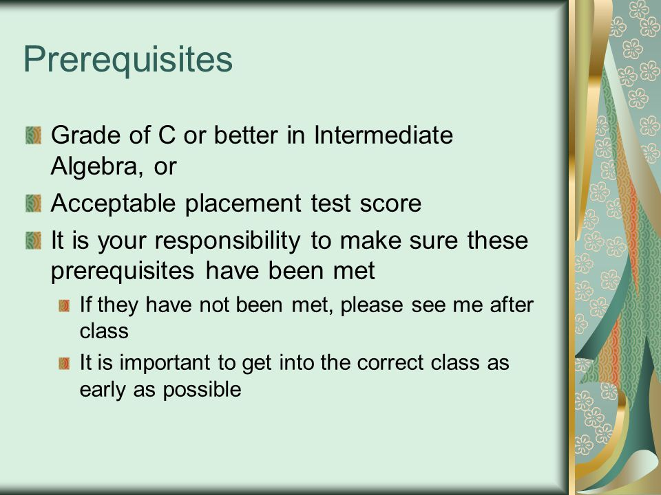 Prerequisites Grade of C or better in Intermediate Algebra, or