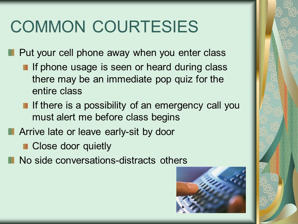 COMMON COURTESIES Put your cell phone away when you enter class