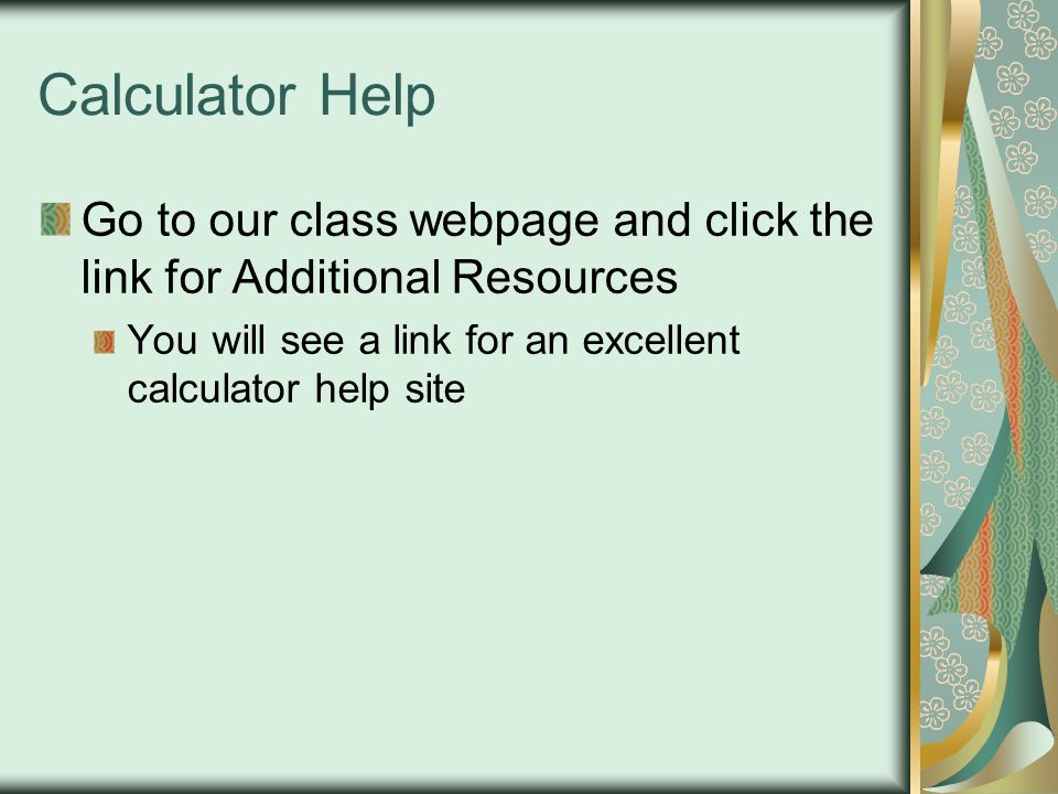 Calculator Help Go to our class webpage and click the link for Additional Resources.