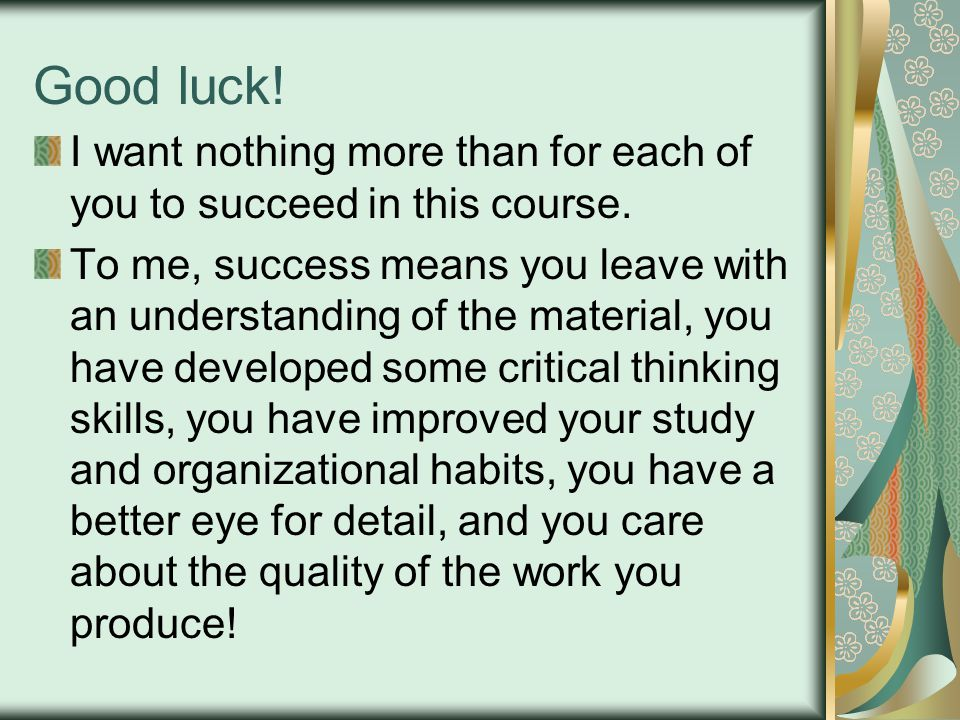 Good luck! I want nothing more than for each of you to succeed in this course.