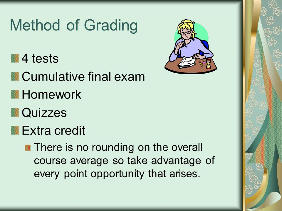 Method of Grading 4 tests Cumulative final exam Homework Quizzes