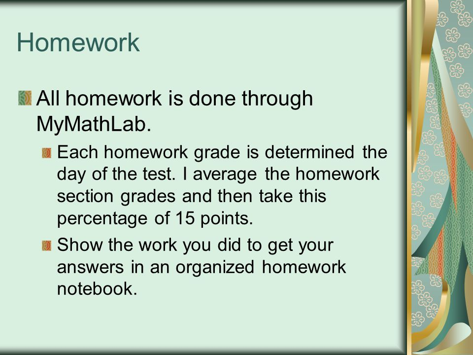 Homework All homework is done through MyMathLab.