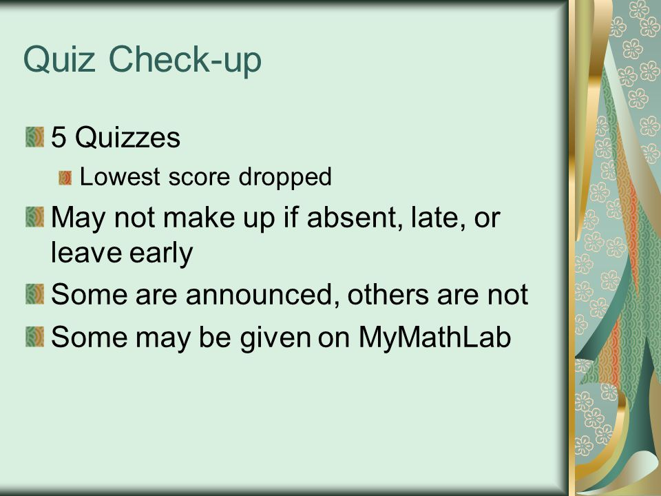 Quiz Check-up 5 Quizzes. Lowest score dropped. May not make up if absent, late, or leave early. Some are announced, others are not.