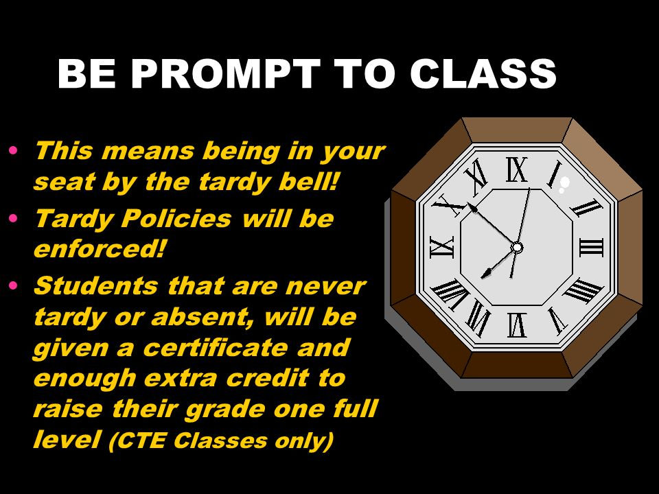BE PROMPT TO CLASS This means being in your seat by the tardy bell!