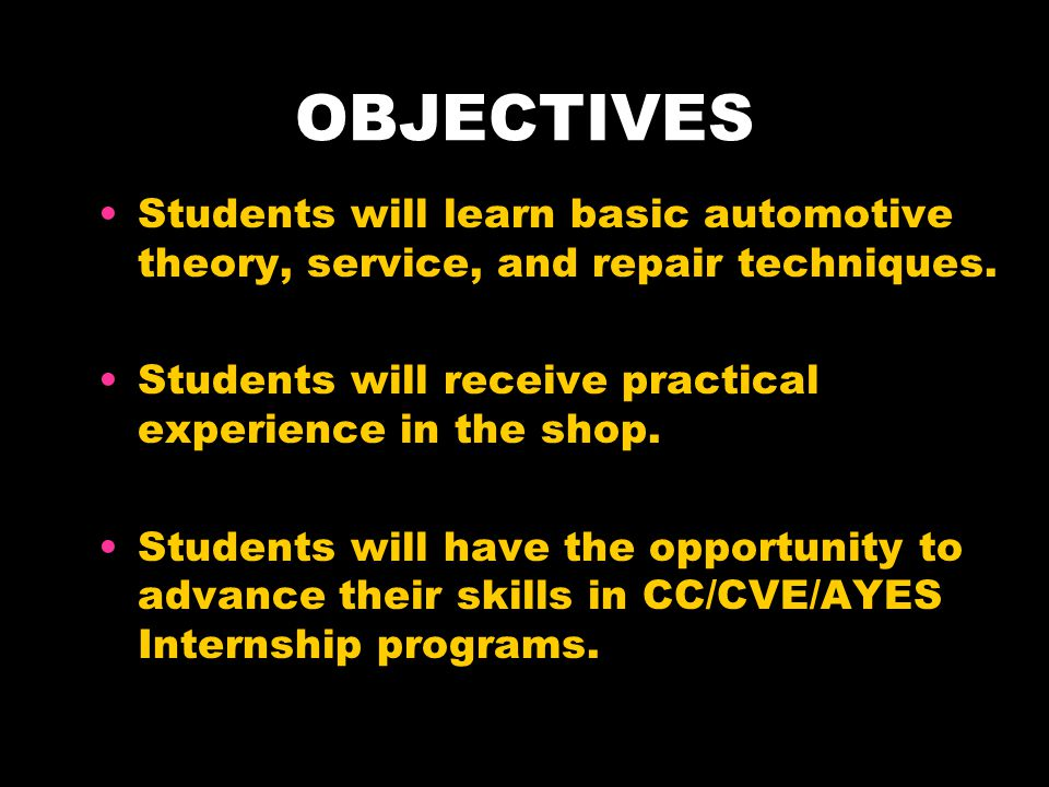 OBJECTIVES Students will learn basic automotive theory, service, and repair techniques. Students will receive practical experience in the shop.