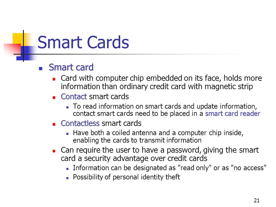 Smart Cards Smart card. Card with computer chip embedded on its face, holds more information than ordinary credit card with magnetic strip.