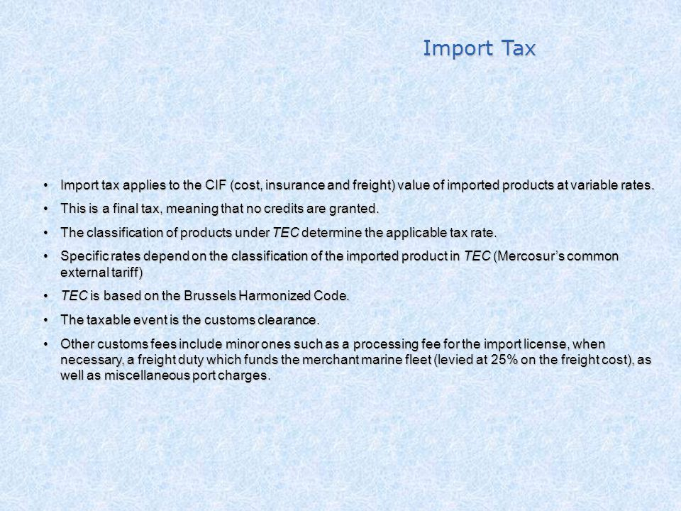 Import Tax Import tax applies to the CIF (cost, insurance and freight) value of imported products at variable rates.