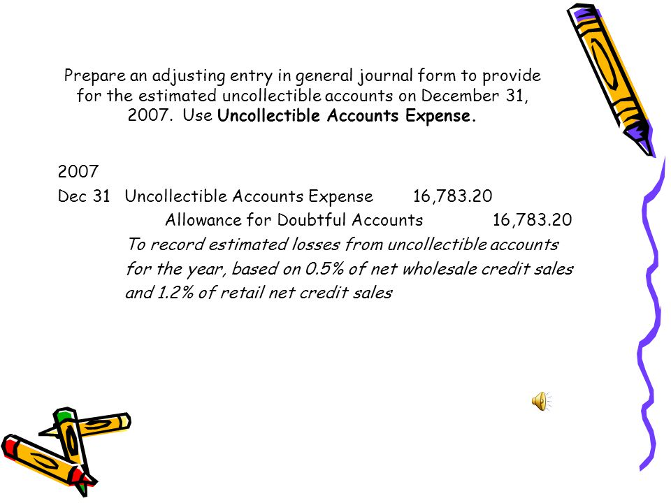 Prepare an adjusting entry in general journal form to provide for the estimated uncollectible accounts on December 31, 2007. Use Uncollectible Accounts Expense.